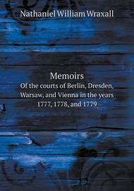 Memoirs of the Courts of Berlin, Dresden, Warsaw, and Vienna in the Years 1777, 1778, and 1779 by Nathaniel William Wraxall
