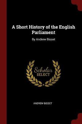A Short History of the English Parliament by Andrew Bisset image