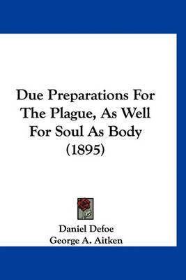 Due Preparations for the Plague, as Well for Soul as Body (1895) by Daniel Defoe