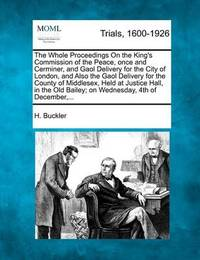 The Whole Proceedings on the King's Commission of the Peace, Once and Cerminer, and Gaol Delivery for the City of London, and Also the Gaol Delivery for the County of Middlesex, Held at Justice Hall, in the Old Bailey; On Wednesday, 4th of December, ... by H Buckler