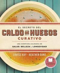 El Secreto del Caldo de Huesos Curativo by Louise L. Hay