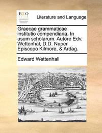 Graecae Grammaticae Institutio Compendiaria. in Usum Scholarum. Autore Edv. Wettenhal, D.D. Nuper Episcopo Kilmore, & Ardag. by Edward Wettenhall