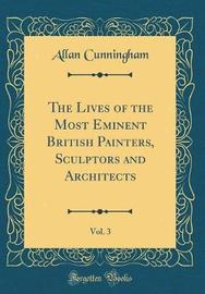 The Lives of the Most Eminent British Painters, Sculptors and Architects, Vol. 3 (Classic Reprint) by Allan Cunningham