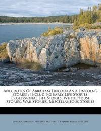 Anecdotes of Abraham Lincoln and Lincoln's Stories: Including Early Life Stories, Professional Life Stories, White House Stories, War Stories, Miscellaneous Stories by Abraham Lincoln