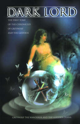 Dark Lord: The First Tome of the Chronicles of Greywolf and the Goddess by Greywolf the Wanderer