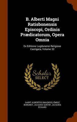 B. Alberti Magni Ratisbonensis Episcopi, Ordinis Praedicatorum, Opera Omnia by Saint Albertus (Magnus)