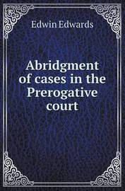 Abridgment of Cases in the Prerogative Court by Edwin Edwards