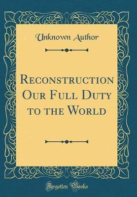 Reconstruction Our Full Duty to the World (Classic Reprint) by Unknown Author