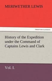 History of the Expedition Under the Command of Captains Lewis and Clark, Vol. I. to the Sources of the Missouri, Thence Across the Rocky Mountains and by Meriwether Lewis