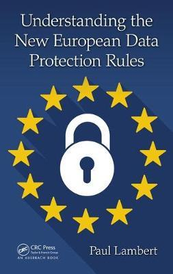 Understanding the New European Data Protection Rules by Paul Lambert