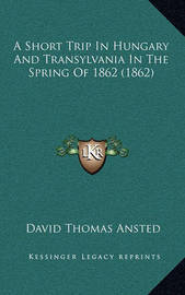 A Short Trip in Hungary and Transylvania in the Spring of 1862 (1862) by David Thomas Ansted
