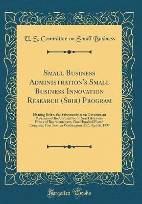 Small Business Administration's Small Business Innovation Research (Sbir) Program by U S Committee on Small Business