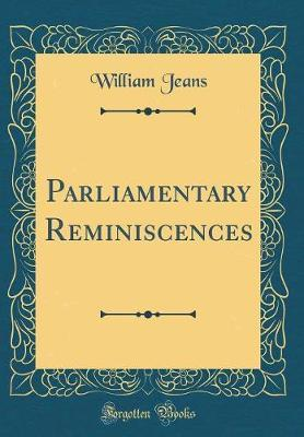 Parliamentary Reminiscences (Classic Reprint) by William Jeans