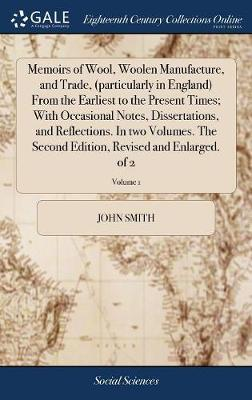 Memoirs of Wool, Woolen Manufacture, and Trade, (Particularly in England) from the Earliest to the Present Times; With Occasional Notes, Dissertations, and Reflections. in Two Volumes. the Second Edition, Revised and Enlarged. of 2; Volume 1 by John Smith image
