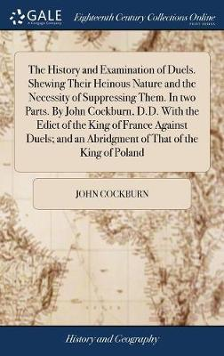 The History and Examination of Duels. Shewing Their Heinous Nature and the Necessity of Suppressing Them. in Two Parts. by John Cockburn, D.D. with the Edict of the King of France Against Duels; And an Abridgment of That of the King of Poland by John Cockburn