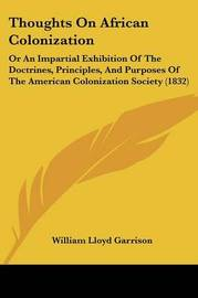 Thoughts on African Colonization: Or an Impartial Exhibition of the Doctrines, Principles, and Purposes of the American Colonization Society (1832) by William Lloyd Garrison