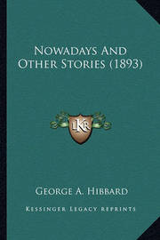 Nowadays and Other Stories (1893) Nowadays and Other Stories (1893) by George A. Hibbard