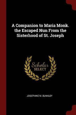 A Companion to Maria Monk. the Escaped Nun from the Sisterhood of St. Joseph by Josephine M Bunkley