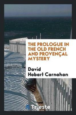 The Prologue in the Old French and Proven al Mystery by David Hobart Carnahan