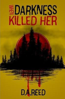 When Darkness Killed Her by D.A. REED