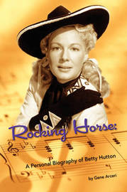 Rocking Horse - A Personal Biography of Betty Hutton by Gene Arceri