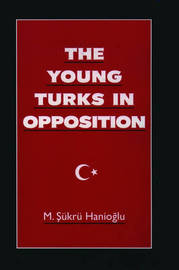 The Young Turks in Opposition by M.Sukru Hanioglu