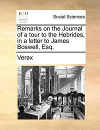 Remarks on the Journal of a Tour to the Hebrides, in a Letter to James Boswell, Esq. by . Verax