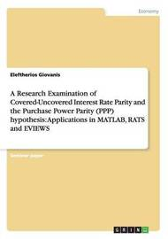 A Research Examination of Covered-Uncovered Interest Rate Parity and the Purchase Power Parity (Ppp) Hypothesis by ELEFTHERIOS GIOVANIS