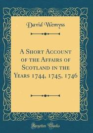 A Short Account of the Affairs of Scotland in the Years 1744, 1745, 1746 (Classic Reprint) by David Wemyss image