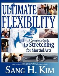 Ultimate Flexibility: A Complete Guide to Stretching for Martial Arts by Sang H. Kim