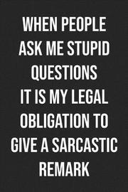 When People Ask Me Stupid Questions It Is My Legal Obligation To Give A Sarcastic Remark by Pink Slip Press