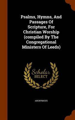 Psalms, Hymns, and Passages of Scripture, for Christian Worship (Compiled by the Congregational Ministers of Leeds) by * Anonymous