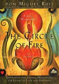 The Circle Of Fire: Inspiration And Guided Meditations For Living In Love And Happiness by Don Miguel Ruiz