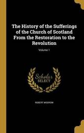 The History of the Sufferings of the Church of Scotland from the Restoration to the Revolution; Volume 1 by Robert Wodrow