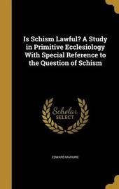 Is Schism Lawful? a Study in Primitive Ecclesiology with Special Reference to the Question of Schism by Edward Maguire image