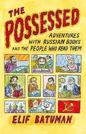 The Possessed: Adventures with Russian Books and the People Who Read Them by Elif Batuman