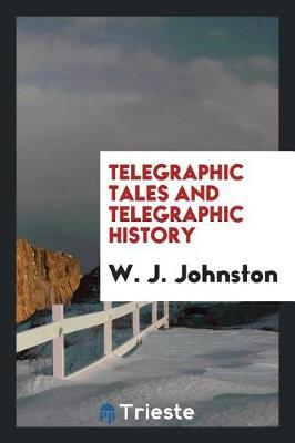 Telegraphic Tales and Telegraphic History by W J Johnston image