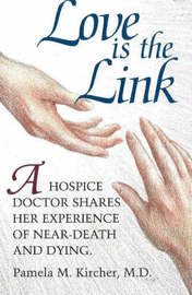 Love is the Link: A Hospice Doctor Shares Her Experience of Near Death and Dying by Pamela M. Kircher image