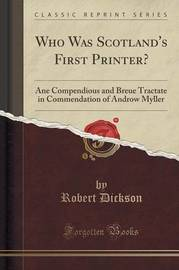 Who Was Scotland's First Printer? by Robert Dickson
