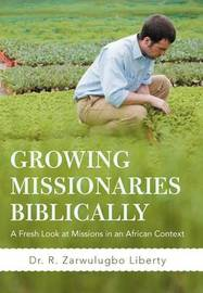 Growing Missionaries Biblically: A Fresh Look at Missions in an African Context by Dr. R. Zarwulugbo Liberty