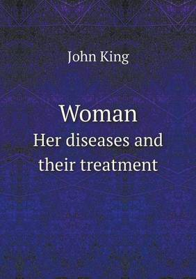 Woman Her Diseases and Their Treatment by John King
