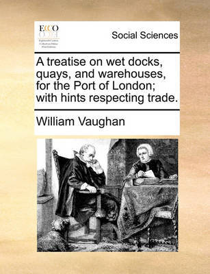 A Treatise on Wet Docks, Quays, and Warehouses, for the Port of London; With Hints Respecting Trade. by William Vaughan