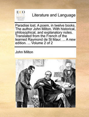 Paradise Lost. a Poem, in Twelve Books. the Author John Milton. with Historical, Philosophical, and Explanatory Notes. Translated from the French of the Learned Raymond de St Maur. ... a New Edition. ... Volume 2 of 2 by John Milton