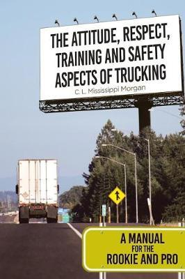 The Attitude, Respect, Training and Safety Aspects of Trucking by C L Mississippi Morgan