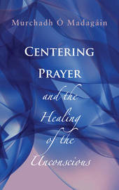 Centering Prayer and the Healing of the Unconscious by Murchadh O'Madagain