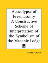 Apocalypse of Freemasonry a Constructive Scheme of Interpretation of the Symbolism of the Masonic Lodge (1943) by F.De P. Castells