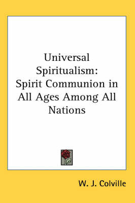 Universal Spiritualism: Spirit Communion in All Ages Among All Nations by W.J. Colville image