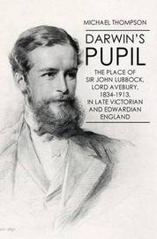 Darwin's Pupil: The Place of Sir John Lubbock, Lord Avebury, 1834-1913 by Michael Thompson image