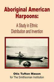 Aboriginal American Harpoons: A Study in Ethnic Distribution and Invention by Otis Tufton Mason image