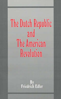 The Dutch Republic and the American Revolution by Friedrich Edler, M.Dipl., Ph.D.